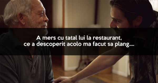 A mers cu tatal lui la restaurant, ce a descoperit acolo ma facut sa plang….