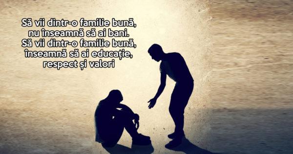 Să vii dintr-o familie bună, nu înseamnă să ai bani. Să vii dintr-o familie bună, înseamnă să ai educație, respect și valori